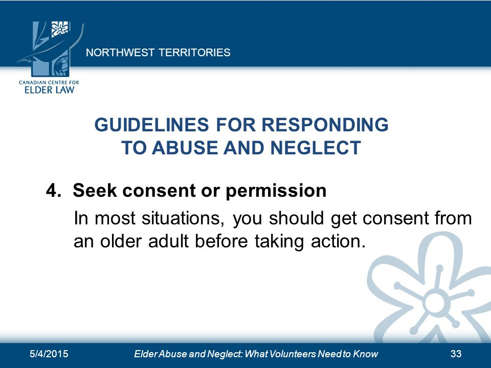 5/4/2015Elder Abuse and Neglect: What Volunteers Need to Know33 GUIDELINES FOR RESPONDING TO ABUSE AND NEGLECT 4. Seek consent or permission In most s