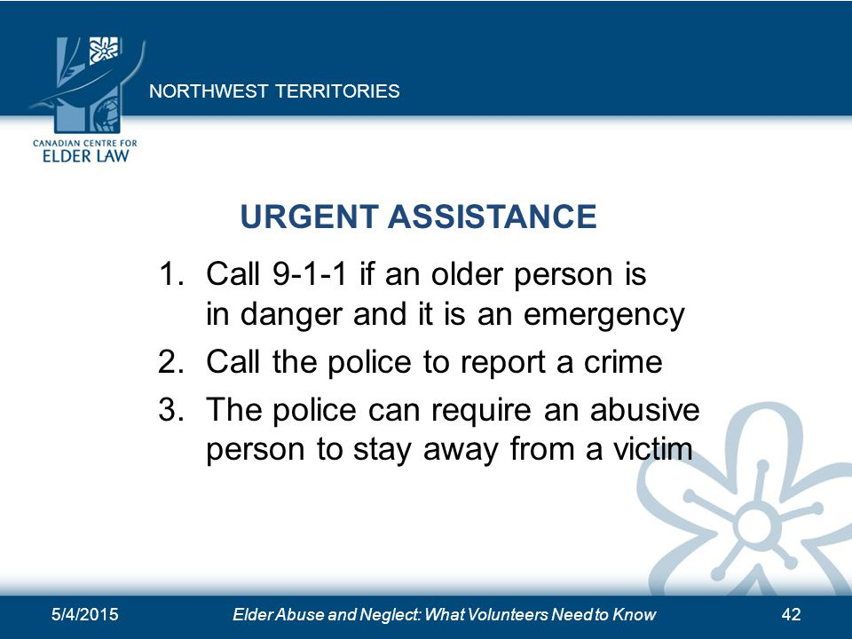 5/4/2015Elder Abuse and Neglect: What Volunteers Need to Know42 URGENT ASSISTANCE 1.Call 9-1-1 if an older person is in danger and it is an emergency