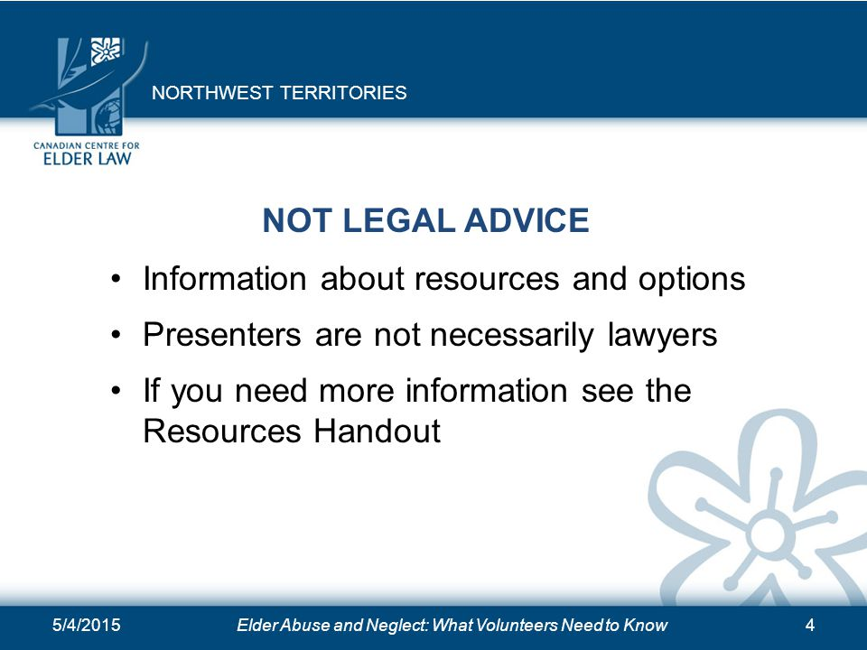 5/4/2015Elder Abuse and Neglect: What Volunteers Need to Know4 NOT LEGAL ADVICE Information about resources and options Presenters are not necessarily