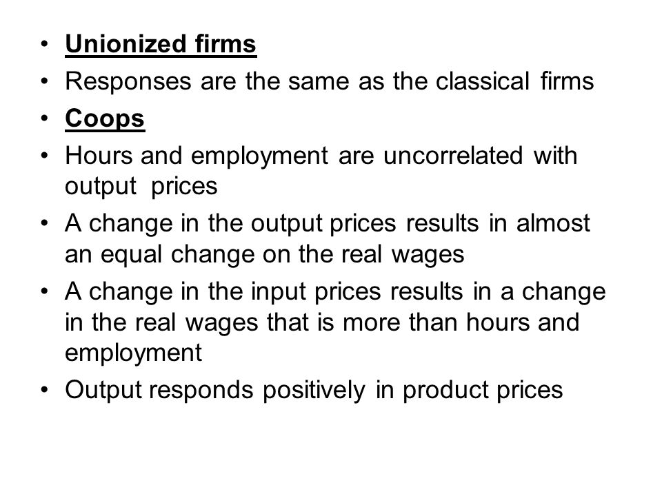 Unionized firms Responses are the same as the classical firms Coops Hours and employment are uncorrelated with output prices A change in the output prices results in almost an equal change on the real wages A change in the input prices results in a change in the real wages that is more than hours and employment Output responds positively in product prices