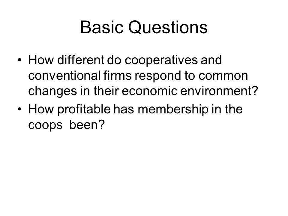Basic Questions How different do cooperatives and conventional firms respond to common changes in their economic environment.