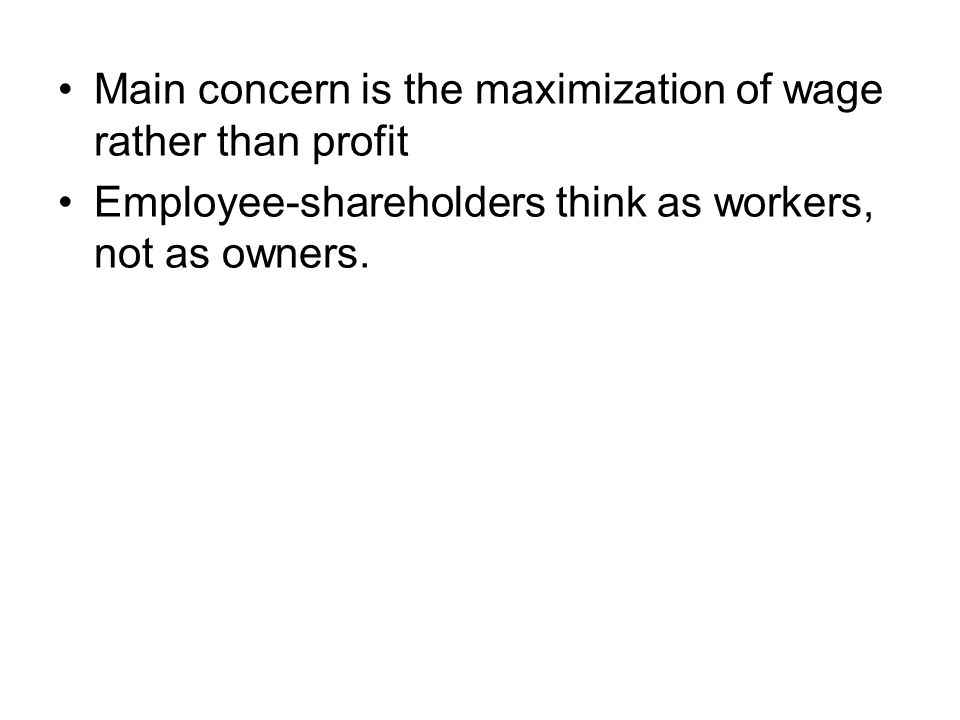 Main concern is the maximization of wage rather than profit Employee-shareholders think as workers, not as owners.
