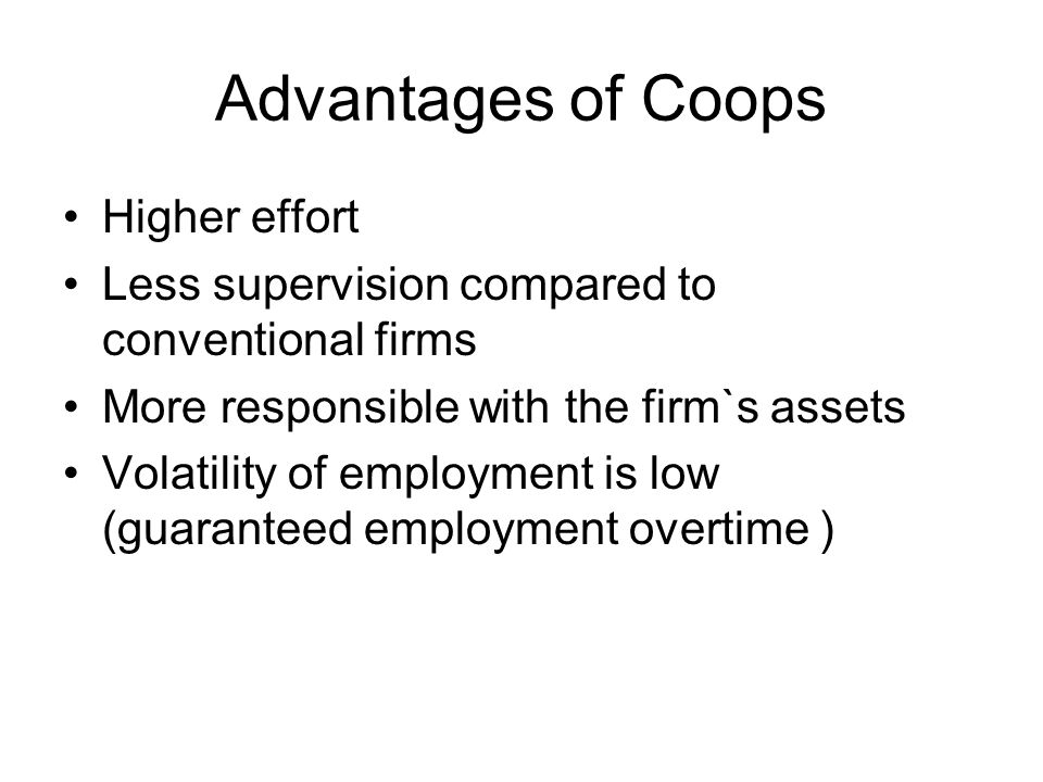 Advantages of Coops Higher effort Less supervision compared to conventional firms More responsible with the firm`s assets Volatility of employment is low (guaranteed employment overtime )
