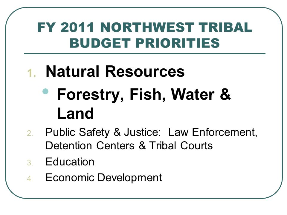 FY 2011 NORTHWEST TRIBAL BUDGET PRIORITIES 1.Natural Resources Forestry, Fish, Water & Land 2.
