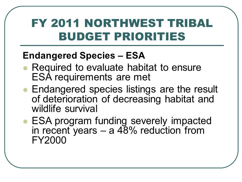 FY 2011 NORTHWEST TRIBAL BUDGET PRIORITIES Endangered Species – ESA Required to evaluate habitat to ensure ESA requirements are met Endangered species listings are the result of deterioration of decreasing habitat and wildlife survival ESA program funding severely impacted in recent years – a 48% reduction from FY2000