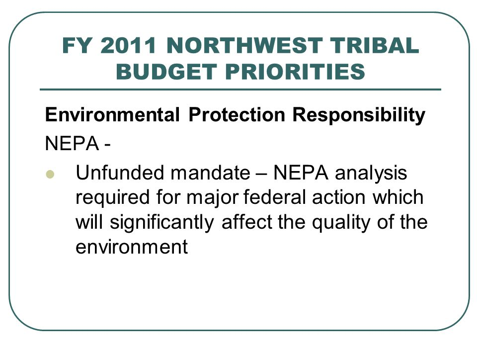 FY 2011 NORTHWEST TRIBAL BUDGET PRIORITIES Environmental Protection Responsibility NEPA - Unfunded mandate – NEPA analysis required for major federal action which will significantly affect the quality of the environment