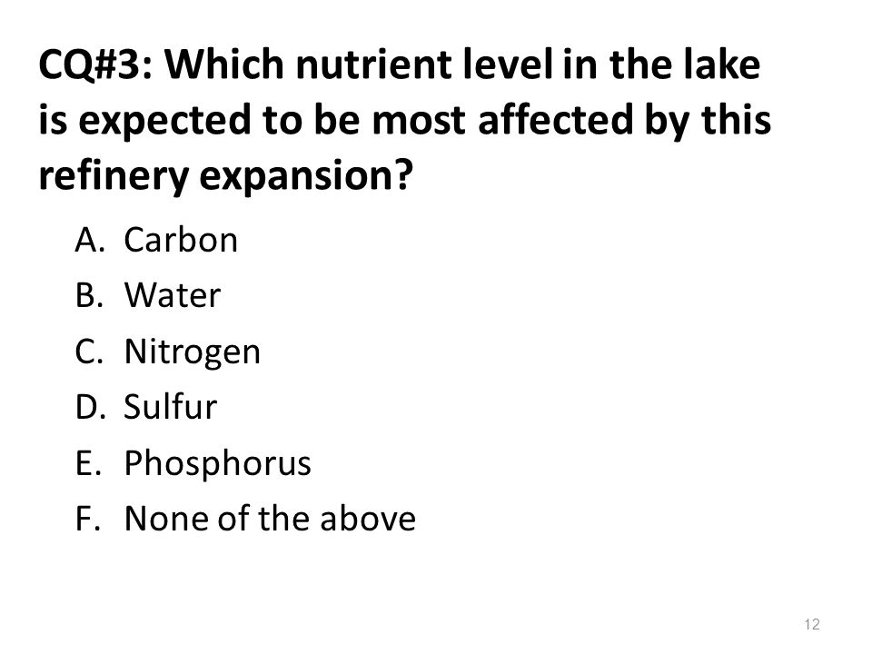 CQ#3: Which nutrient level in the lake is expected to be most affected by this refinery expansion? A.Carbon B.Water C.Nitrogen D.Sulfur E.Phosphorus F