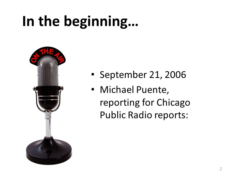 In the beginning… September 21, 2006 Michael Puente, reporting for Chicago Public Radio reports: 2