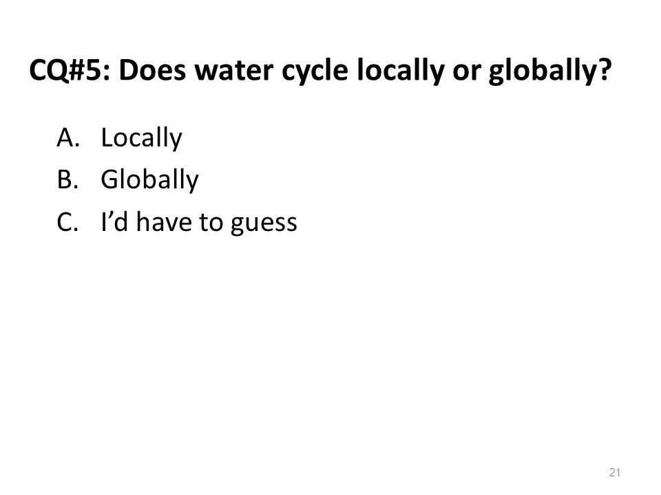 CQ#5: Does water cycle locally or globally? A.Locally B.Globally C.I'd have to guess 21