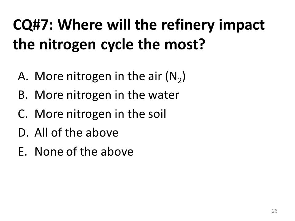 CQ#7: Where will the refinery impact the nitrogen cycle the most? A.More nitrogen in the air (N 2 ) B.More nitrogen in the water C.More nitrogen in th