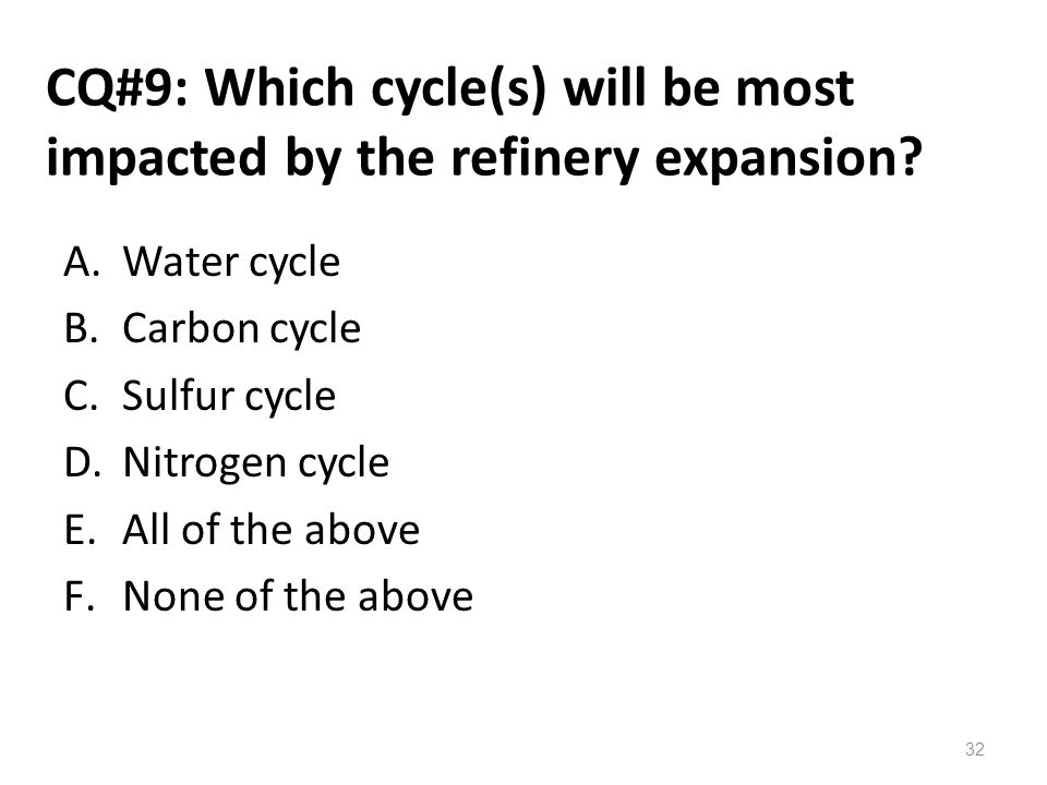 CQ#9: Which cycle(s) will be most impacted by the refinery expansion? A.Water cycle B.Carbon cycle C.Sulfur cycle D.Nitrogen cycle E.All of the above