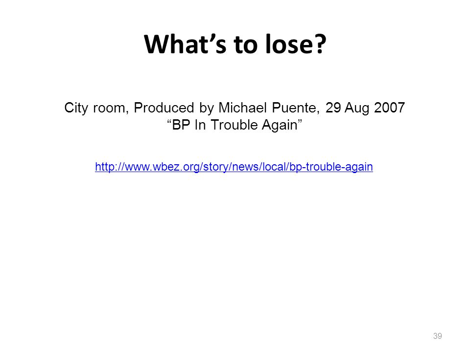 """What's to lose? 39 City room, Produced by Michael Puente, 29 Aug 2007 """"BP In Trouble Again"""" http://www.wbez.org/story/news/local/bp-trouble-again"""