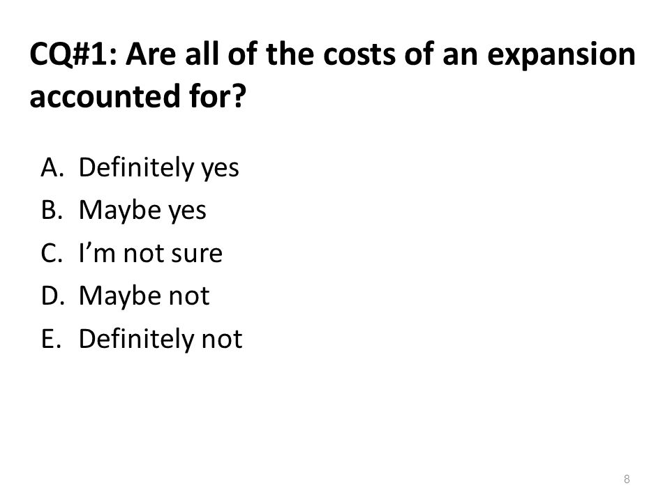 CQ#1: Are all of the costs of an expansion accounted for? A.Definitely yes B.Maybe yes C.I'm not sure D.Maybe not E.Definitely not 8