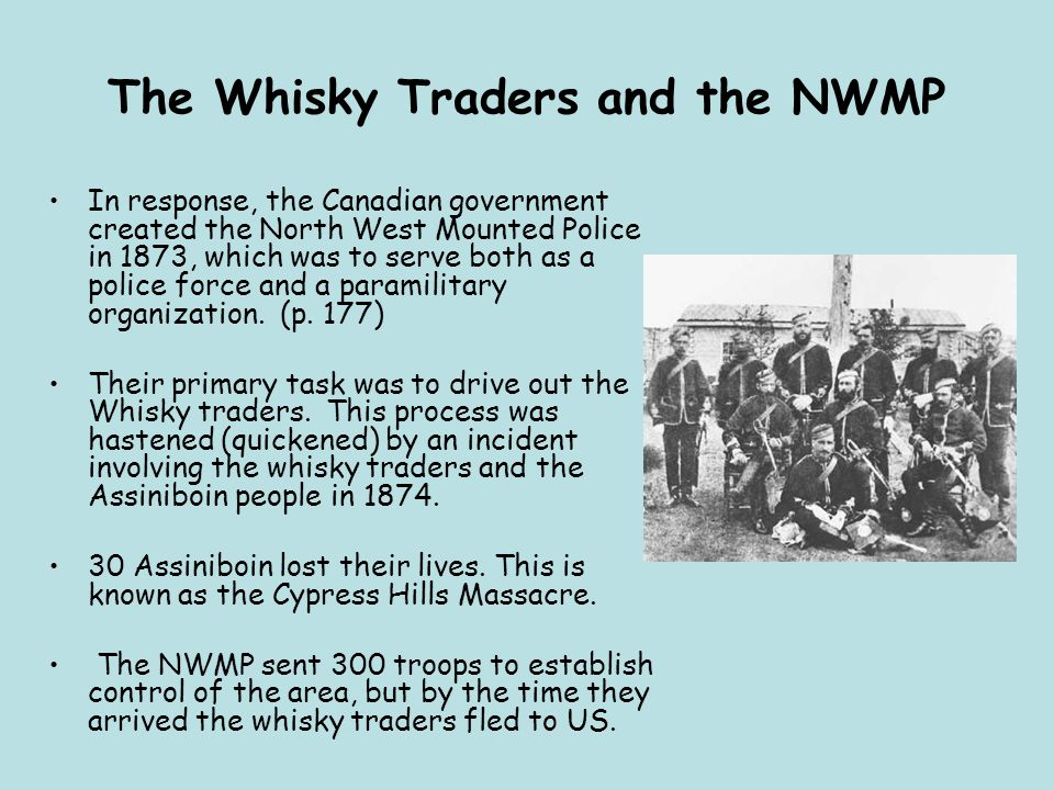 The Whisky Traders and the NWMP In response, the Canadian government created the North West Mounted Police in 1873, which was to serve both as a polic