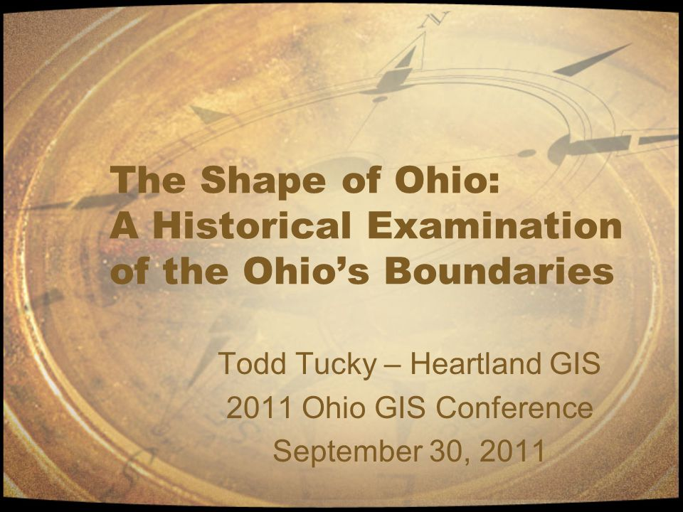 The Shape of Ohio: A Historical Examination of the Ohio's Boundaries Todd Tucky – Heartland GIS 2011 Ohio GIS Conference September 30, 2011