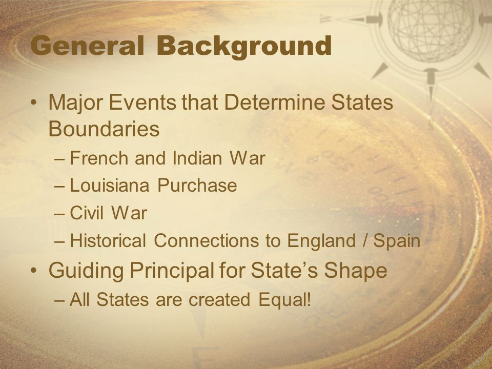 General Background Major Events that Determine States Boundaries –French and Indian War –Louisiana Purchase –Civil War –Historical Connections to Engl