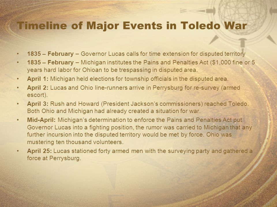 Timeline of Major Events in Toledo War 1835 – February – Governor Lucas calls for time extension for disputed territory 1835 – February – Michigan institutes the Pains and Penalties Act ($1,000 fine or 5 years hard labor for Ohioan to be trespassing in disputed area.