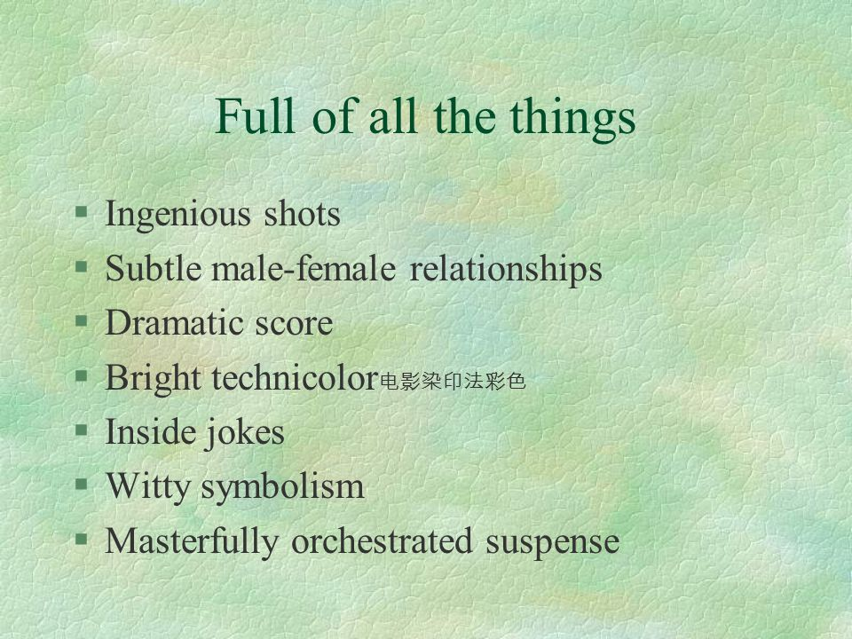 Full of all the things §Ingenious shots §Subtle male-female relationships §Dramatic score §Bright technicolor 电影染印法彩色 §Inside jokes §Witty symbolism §Masterfully orchestrated suspense