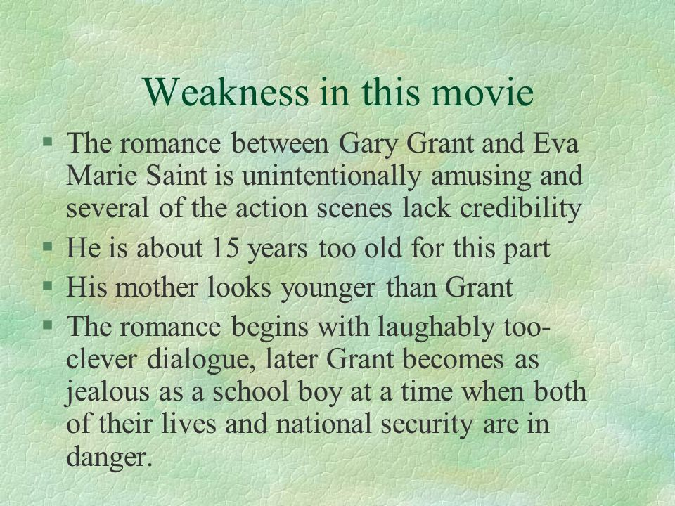 Weakness in this movie §The romance between Gary Grant and Eva Marie Saint is unintentionally amusing and several of the action scenes lack credibility §He is about 15 years too old for this part §His mother looks younger than Grant §The romance begins with laughably too- clever dialogue, later Grant becomes as jealous as a school boy at a time when both of their lives and national security are in danger.