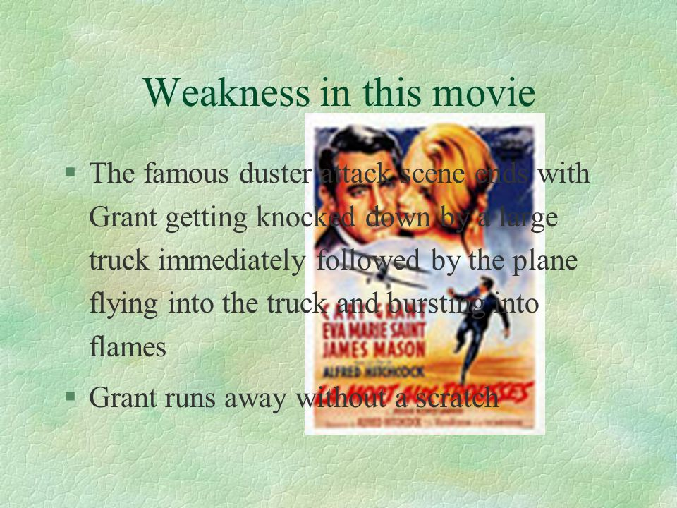 Weakness in this movie §The famous duster attack scene ends with Grant getting knocked down by a large truck immediately followed by the plane flying into the truck and bursting into flames §Grant runs away without a scratch