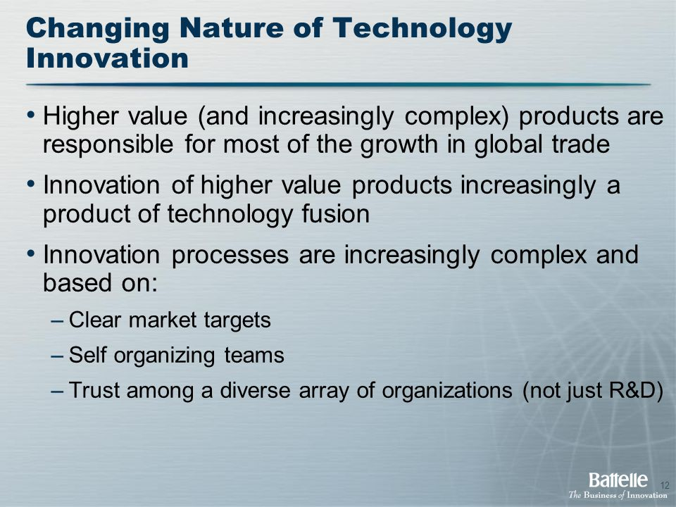 12 Changing Nature of Technology Innovation Higher value (and increasingly complex) products are responsible for most of the growth in global trade Innovation of higher value products increasingly a product of technology fusion Innovation processes are increasingly complex and based on: –Clear market targets –Self organizing teams –Trust among a diverse array of organizations (not just R&D)