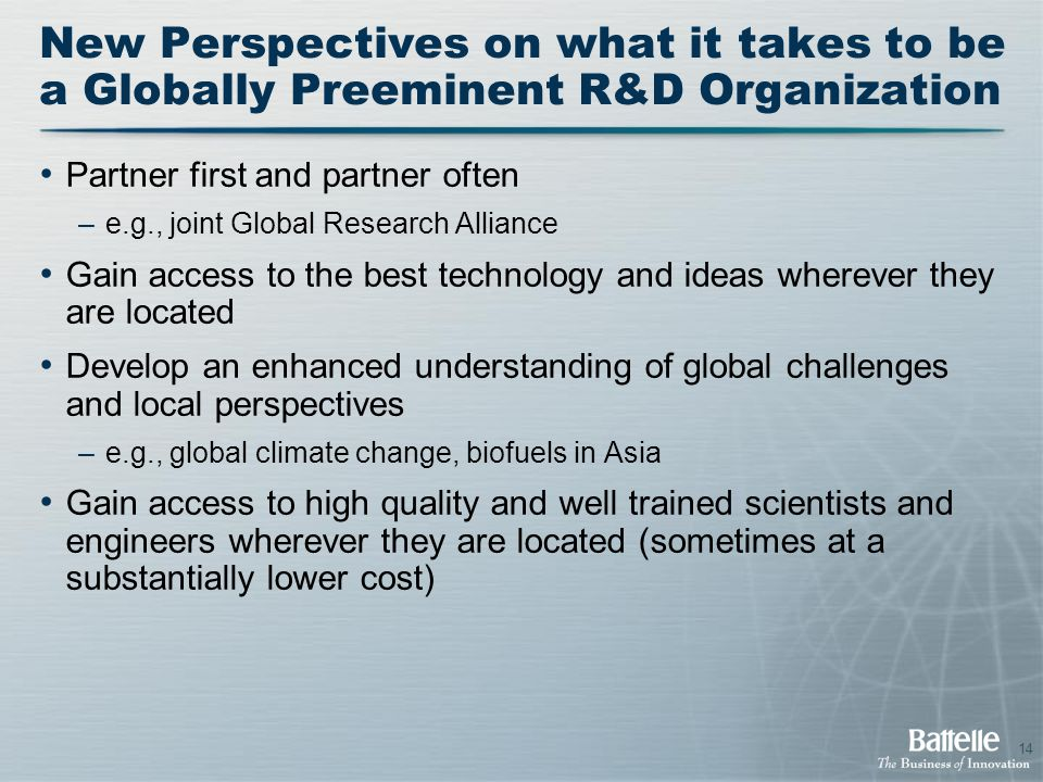 14 New Perspectives on what it takes to be a Globally Preeminent R&D Organization Partner first and partner often –e.g., joint Global Research Alliance Gain access to the best technology and ideas wherever they are located Develop an enhanced understanding of global challenges and local perspectives –e.g., global climate change, biofuels in Asia Gain access to high quality and well trained scientists and engineers wherever they are located (sometimes at a substantially lower cost)