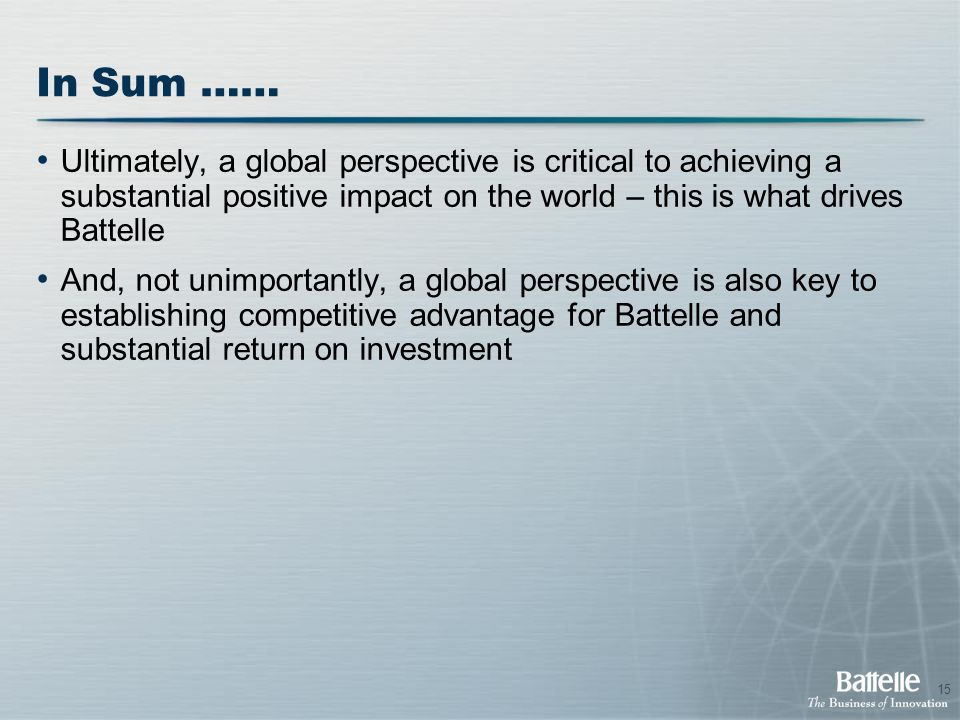 15 In Sum …… Ultimately, a global perspective is critical to achieving a substantial positive impact on the world – this is what drives Battelle And, not unimportantly, a global perspective is also key to establishing competitive advantage for Battelle and substantial return on investment