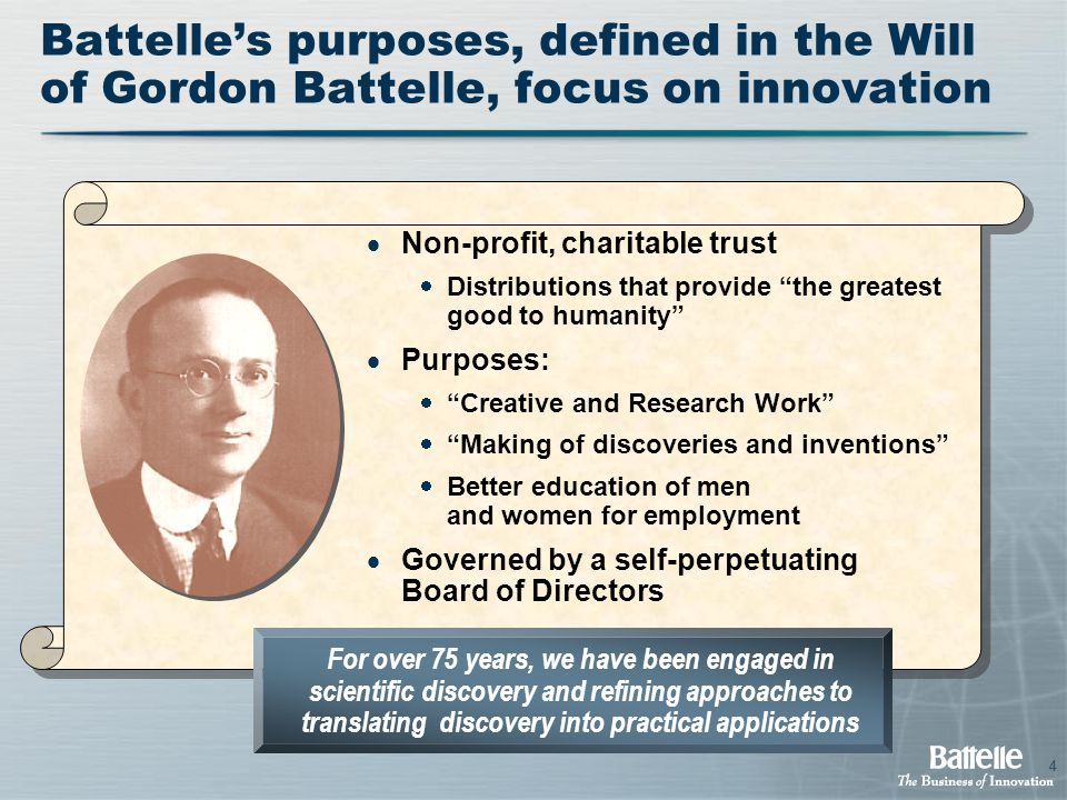 4  Non-profit, charitable trust  Distributions that provide the greatest good to humanity  Purposes:  Creative and Research Work  Making of discoveries and inventions  Better education of men and women for employment  Governed by a self-perpetuating Board of Directors For over 75 years, we have been engaged in scientific discovery and refining approaches to translating discovery into practical applications Battelle's purposes, defined in the Will of Gordon Battelle, focus on innovation 4
