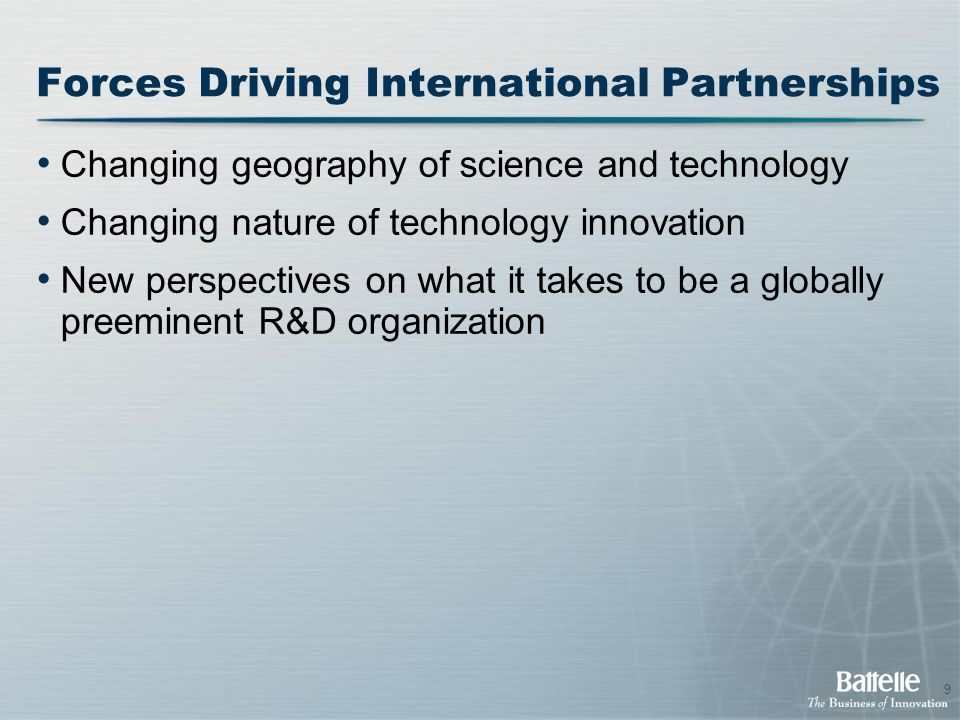 9 Forces Driving International Partnerships Changing geography of science and technology Changing nature of technology innovation New perspectives on what it takes to be a globally preeminent R&D organization