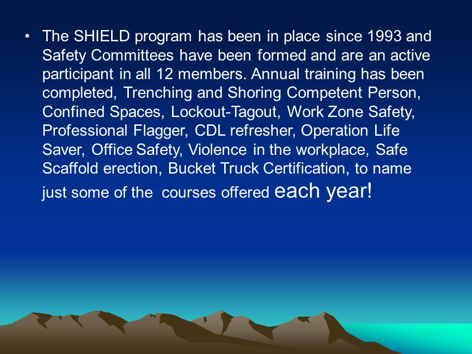 The SHIELD program has been in place since 1993 and Safety Committees have been formed and are an active participant in all 12 members.