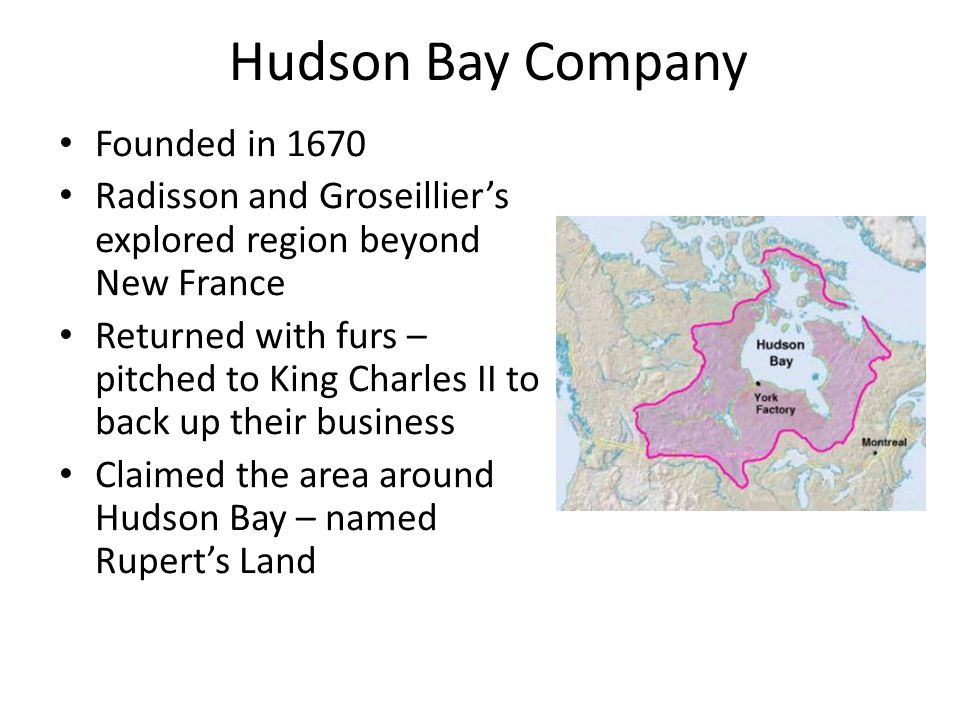 Hudson Bay Company Founded in 1670 Radisson and Groseillier's explored region beyond New France Returned with furs – pitched to King Charles II to back up their business Claimed the area around Hudson Bay – named Rupert's Land