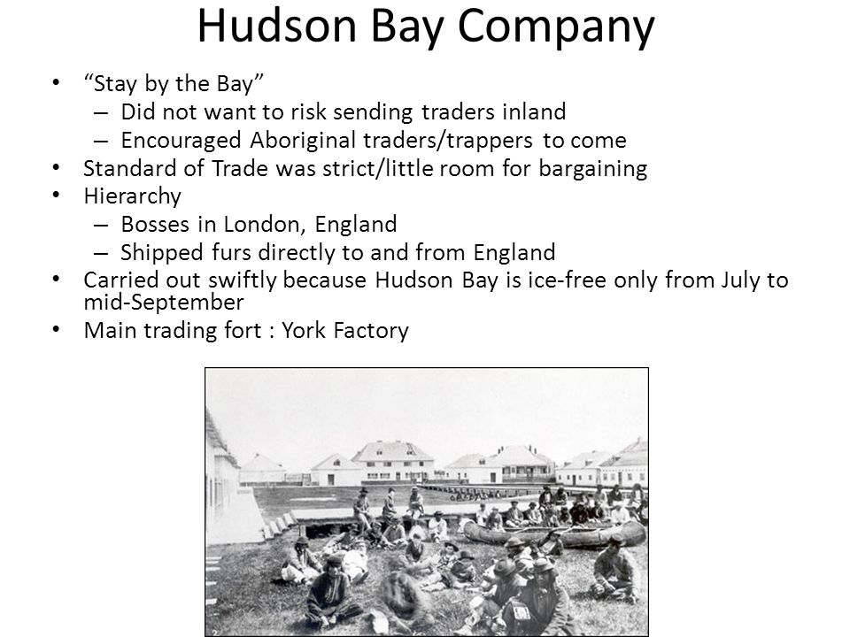 Hudson Bay Company Stay by the Bay – Did not want to risk sending traders inland – Encouraged Aboriginal traders/trappers to come Standard of Trade was strict/little room for bargaining Hierarchy – Bosses in London, England – Shipped furs directly to and from England Carried out swiftly because Hudson Bay is ice-free only from July to mid-September Main trading fort : York Factory