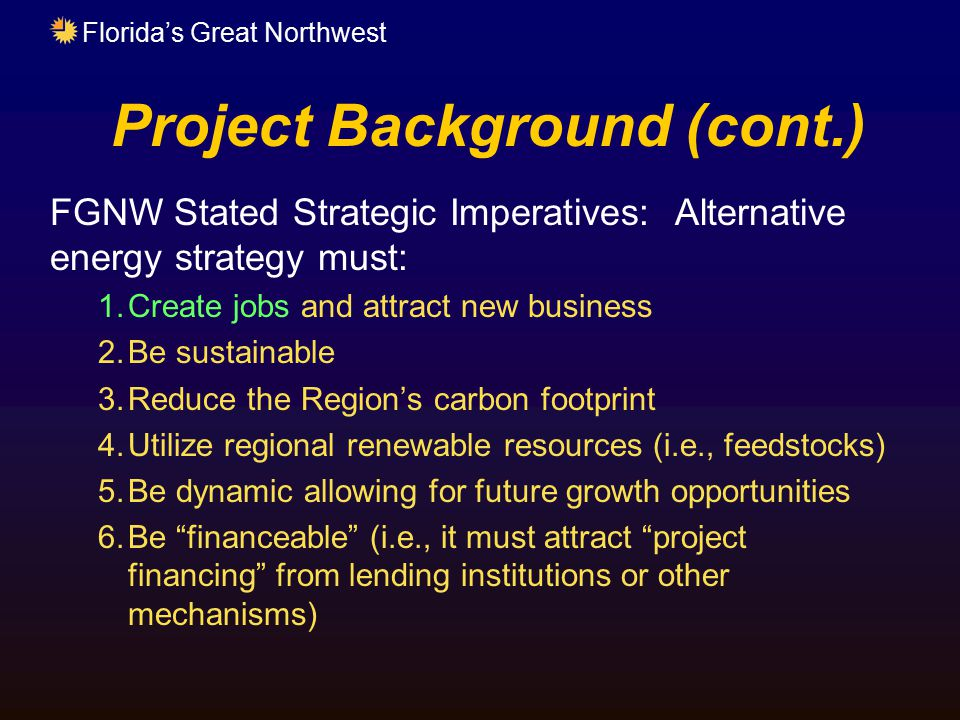 Florida's Great Northwest Project Background (cont.) FGNW Stated Strategic Imperatives: Alternative energy strategy must: 1.Create jobs and attract ne