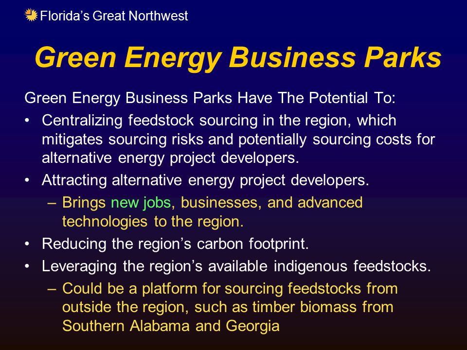 Florida's Great Northwest Green Energy Business Parks Green Energy Business Parks Have The Potential To: Centralizing feedstock sourcing in the region, which mitigates sourcing risks and potentially sourcing costs for alternative energy project developers.