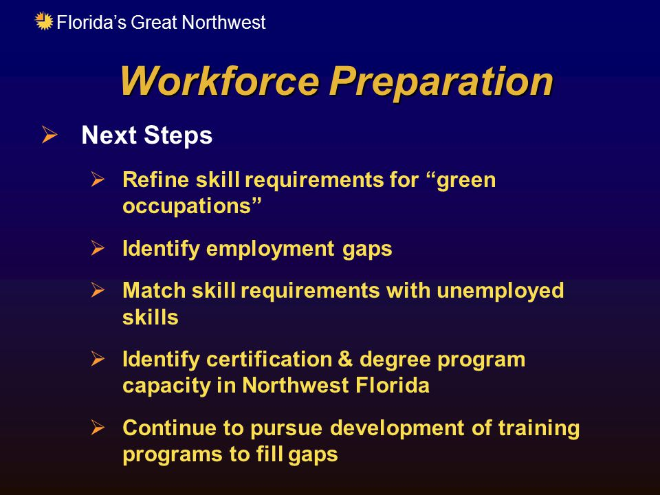 "Florida's Great Northwest Workforce Preparation  Next Steps  Refine skill requirements for ""green occupations""  Identify employment gaps  Match sk"