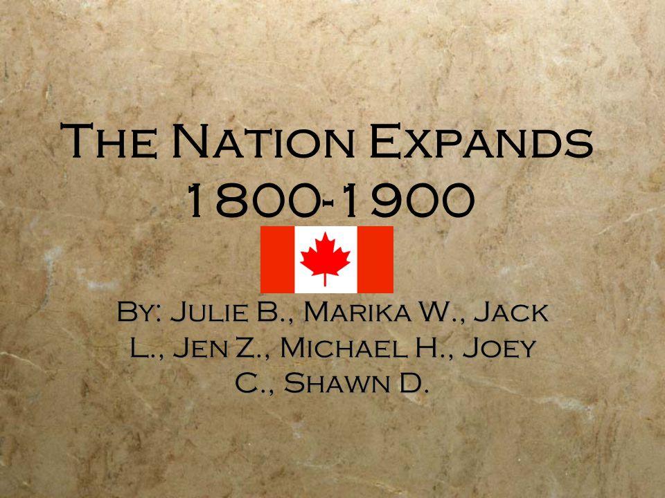 The Nation Expands 1800-1900 By: Julie B., Marika W., Jack L., Jen Z., Michael H., Joey C., Shawn D.