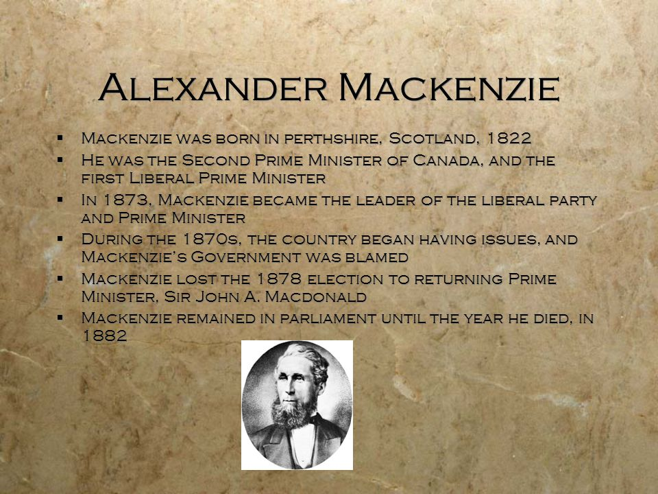 Alexander Mackenzie  Mackenzie was born in perthshire, Scotland, 1822  He was the Second Prime Minister of Canada, and the first Liberal Prime Minis