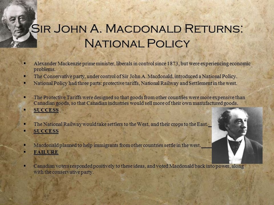 Sir John A. Macdonald Returns: National Policy  Alexander Mackenzie prime minister, liberals in control since 1873, but were experiencing economic pr