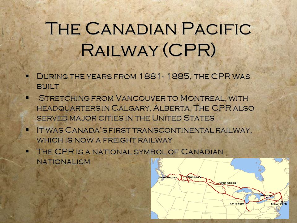 The Canadian Pacific Railway (CPR)  During the years from 1881- 1885, the CPR was built  Stretching from Vancouver to Montreal, with headquarters in