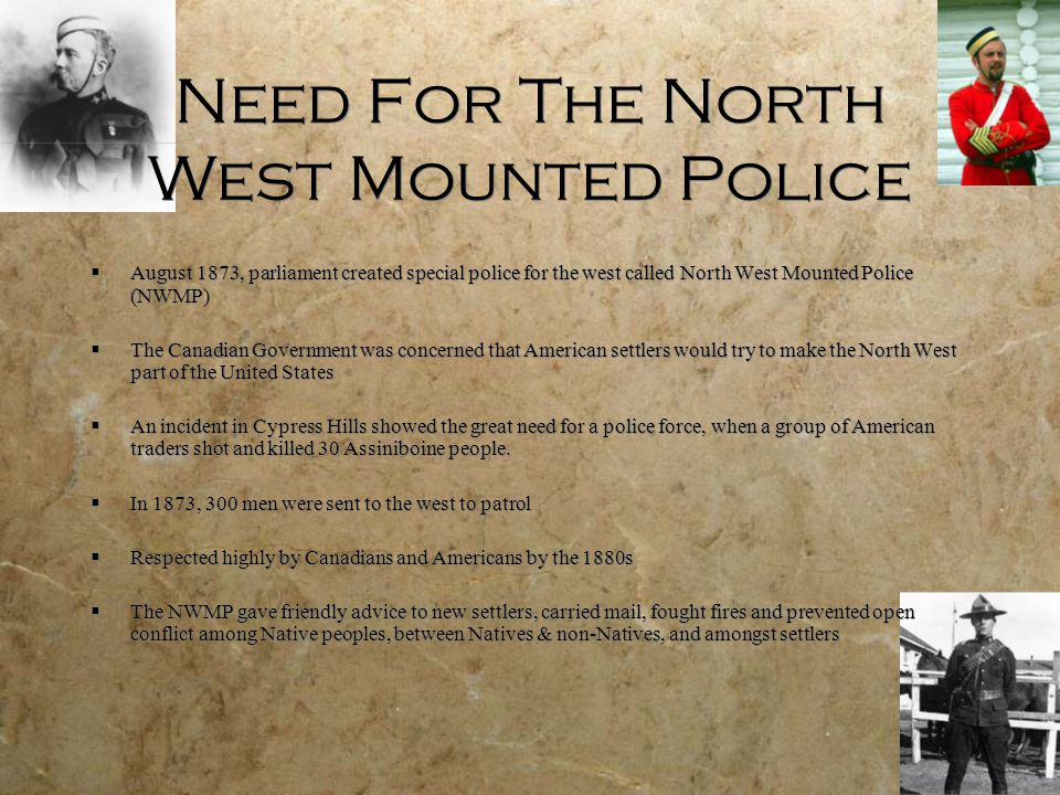 Need For The North West Mounted Police  August 1873, parliament created special police for the west called North West Mounted Police (NWMP)  The Can