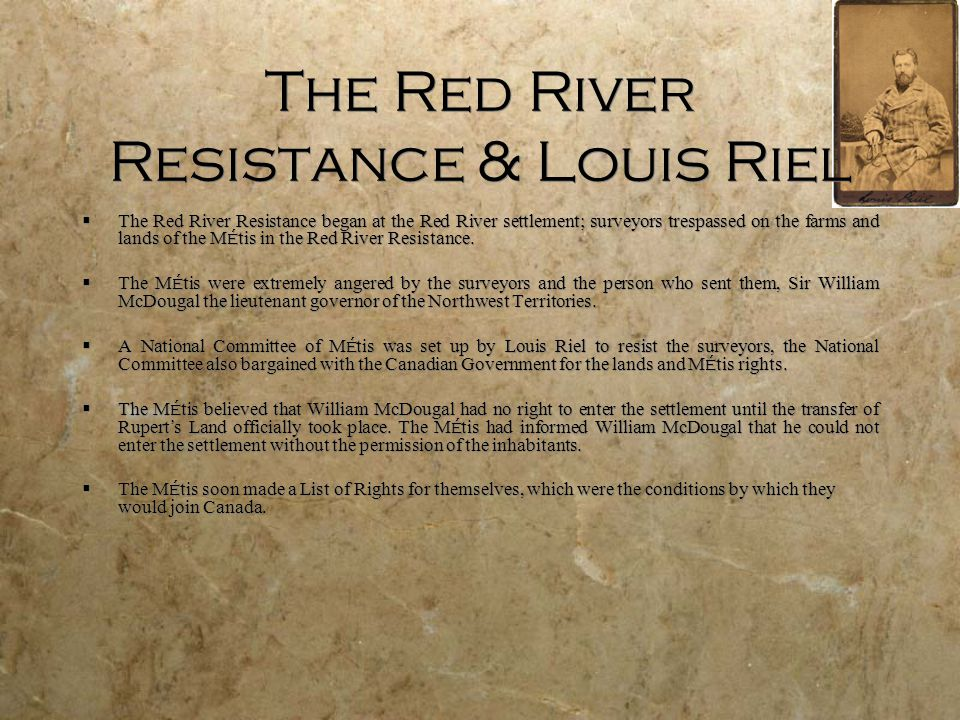 The Red River Resistance & Louis Riel  The Red River Resistance began at the Red River settlement; surveyors trespassed on the farms and lands of the