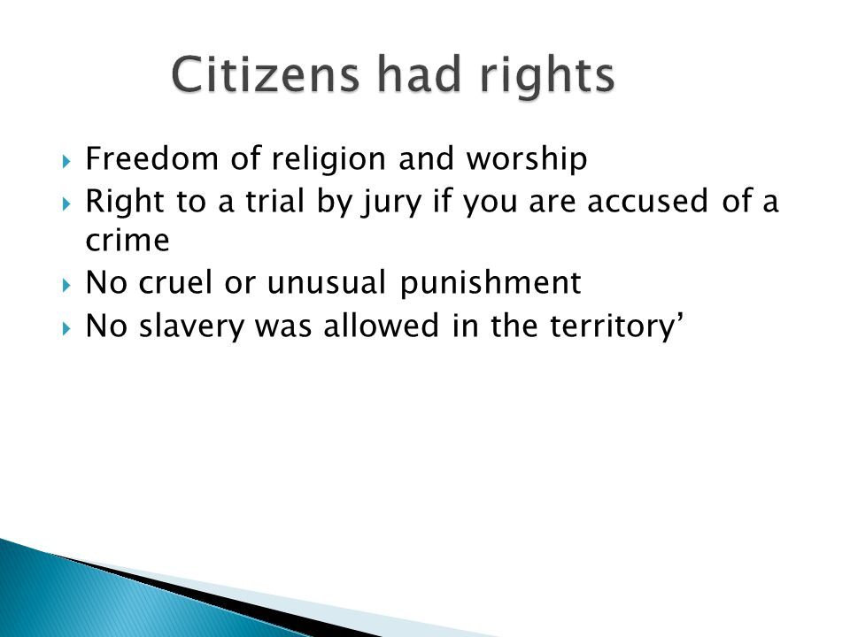  Freedom of religion and worship  Right to a trial by jury if you are accused of a crime  No cruel or unusual punishment  No slavery was allowed in the territory'
