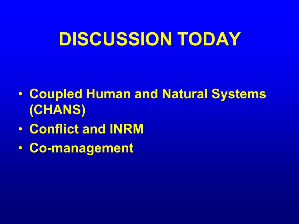 DISCUSSION TODAY Coupled Human and Natural Systems (CHANS) Conflict and INRM Co-management