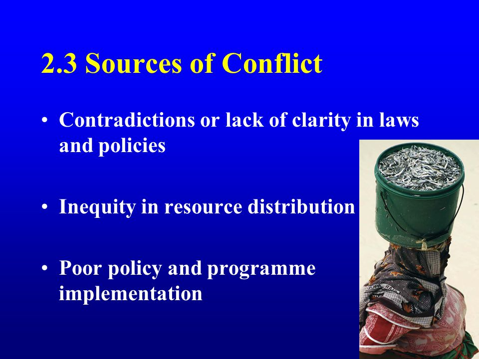 2.3 Sources of Conflict Contradictions or lack of clarity in laws and policies Inequity in resource distribution Poor policy and programme implementation