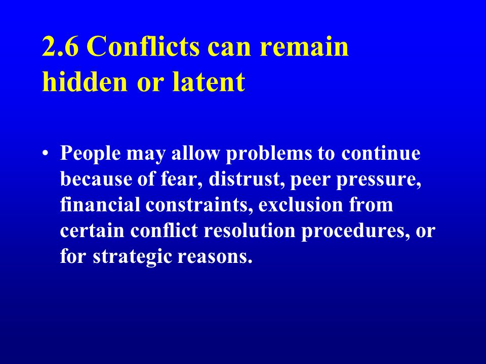 2.6 Conflicts can remain hidden or latent People may allow problems to continue because of fear, distrust, peer pressure, financial constraints, exclusion from certain conflict resolution procedures, or for strategic reasons.
