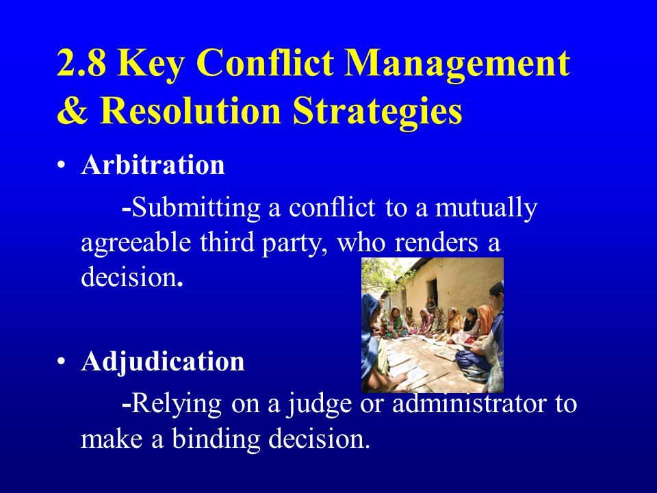 2.8 Key Conflict Management & Resolution Strategies Arbitration -Submitting a conflict to a mutually agreeable third party, who renders a decision.