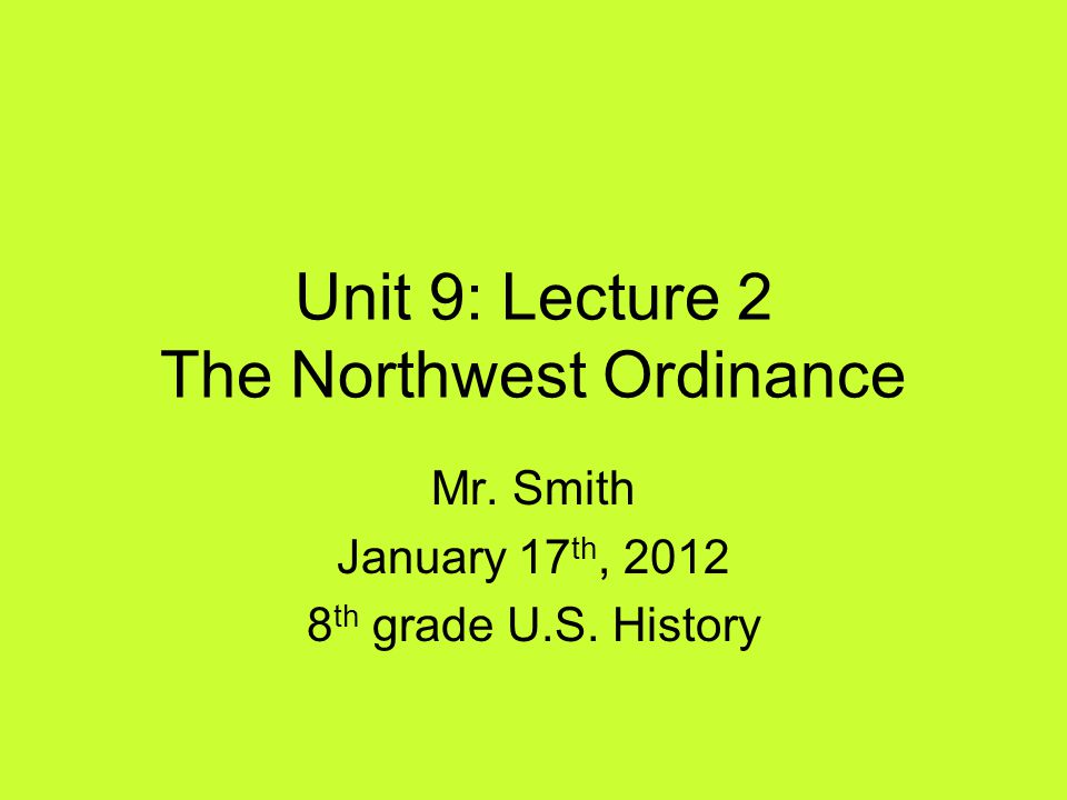 Unit 9: Lecture 2 The Northwest Ordinance Mr. Smith January 17 th, 2012 8 th grade U.S. History