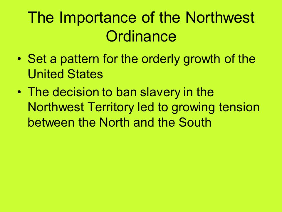 The Importance of the Northwest Ordinance Set a pattern for the orderly growth of the United States The decision to ban slavery in the Northwest Territory led to growing tension between the North and the South