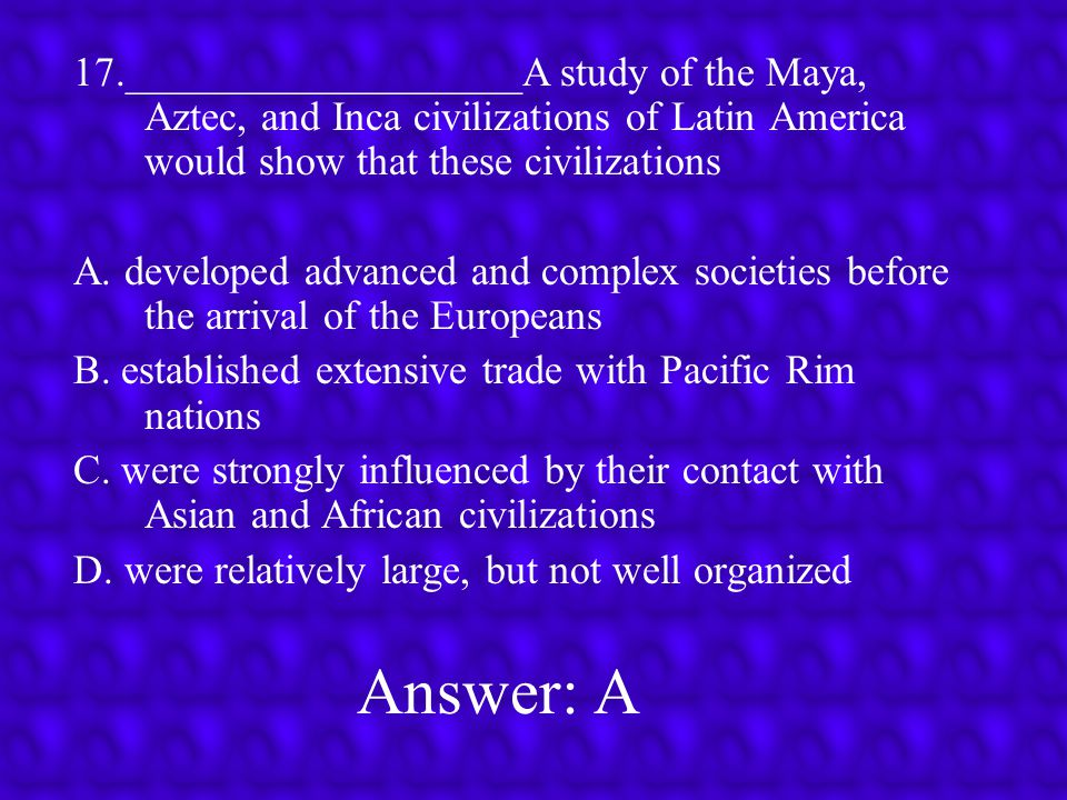 Answer: C 16.___________________In Latin America, the Maya and the Aztec civilizations were similar in that they A.