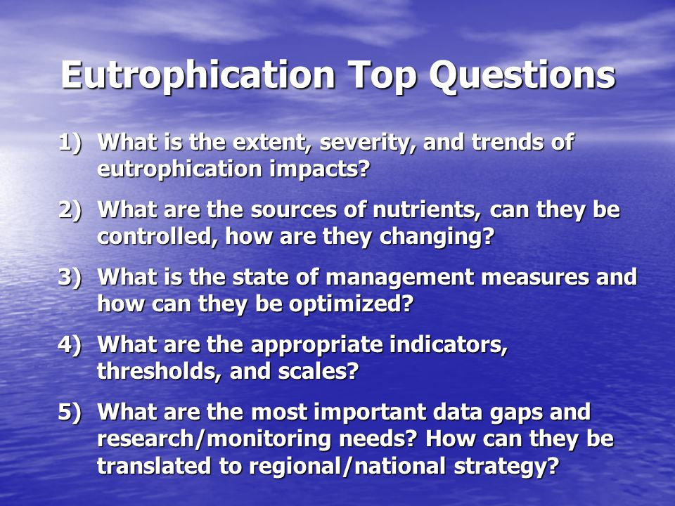 Eutrophication Top Questions 1)What is the extent, severity, and trends of eutrophication impacts.